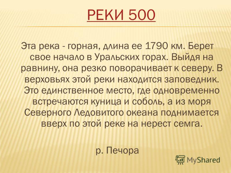 РЕКИ 500 Эта река - горная, длина ее 1790 км. Берет свое начало в Уральских горах. Выйдя на равнину, она резко поворачивает к северу. В верховьях этой реки находится заповедник. Это единственное место, где одновременно встречаются куница и соболь, а
