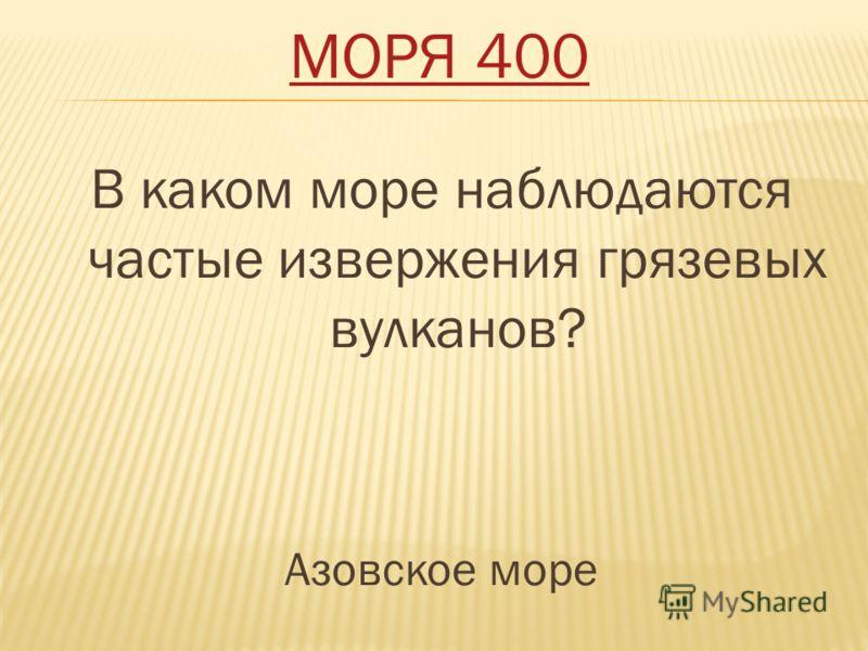 МОРЯ 400 В каком море наблюдаются частые извержения грязевых вулканов? Азовское море