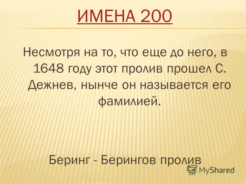 ИМЕНА 200 Несмотря на то, что еще до него, в 1648 году этот пролив прошел С. Дежнев, нынче он называется его фамилией. Беринг - Берингов пролив