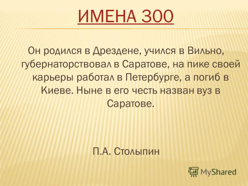 ИМЕНА 300 Он родился в Дрездене, учился в Вильно, губернаторствовал в Саратове, на пике своей карьеры работал в Петербурге, а погиб в Киеве. Ныне в его честь назван вуз в Саратове. П.А. Столыпин