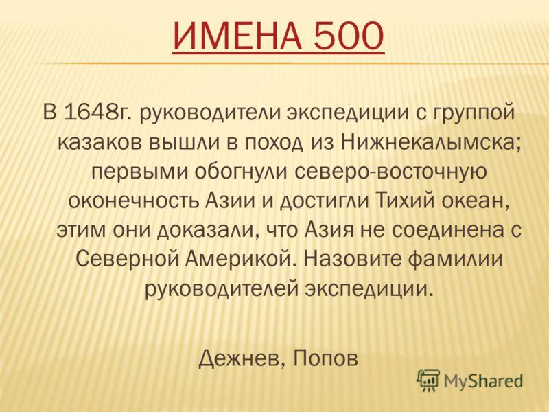 ИМЕНА 500 В 1648г. руководители экспедиции с группой казаков вышли в поход из Нижнекалымска; первыми обогнули северо-восточную оконечность Азии и достигли Тихий океан, этим они доказали, что Азия не соединена с Северной Америкой. Назовите фамилии рук