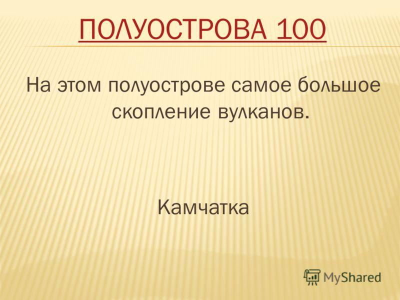 ПОЛУОСТРОВА 100 На этом полуострове самое большое скопление вулканов. Камчатка