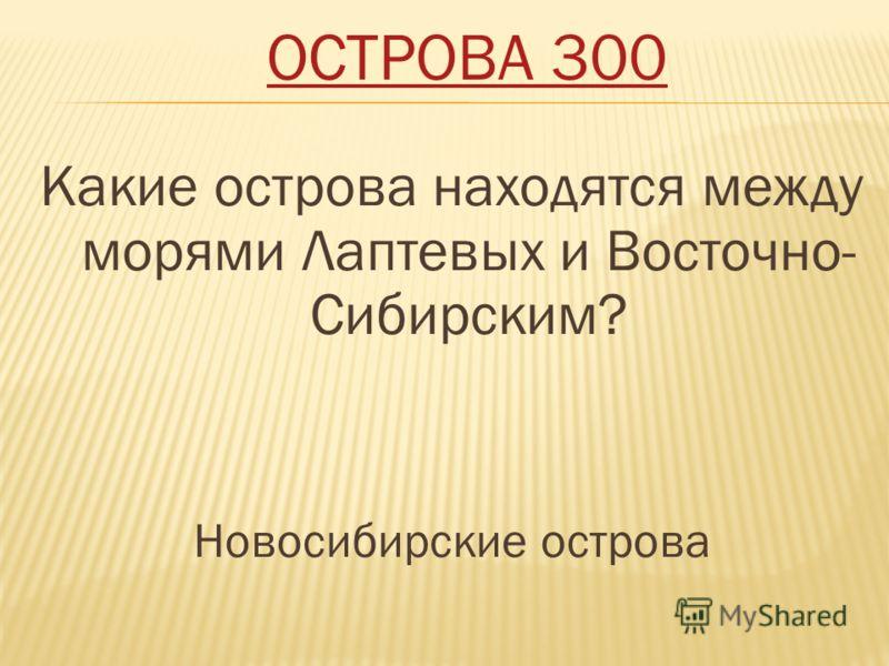 ОСТРОВА 300 Какие острова находятся между морями Лаптевых и Восточно- Сибирским? Новосибирские острова
