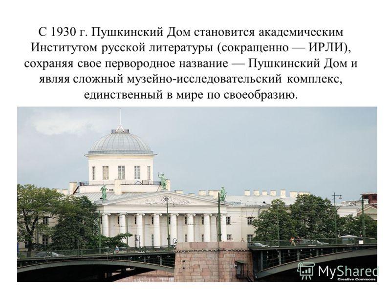 С 1930 г. Пушкинский Дом становится академическим Институтом русской литературы (сокращенно ИРЛИ), сохраняя свое первородное название Пушкинский Дом и являя сложный музейно-исследовательский комплекс, единственный в мире по своеобразию.
