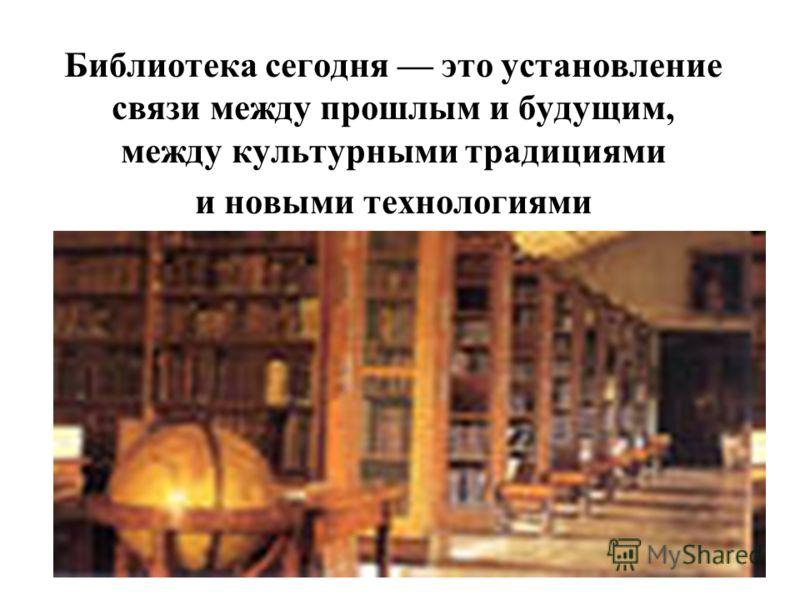 Библиотека сегодня это установление связи между прошлым и будущим, между культурными традициями и новыми технологиями