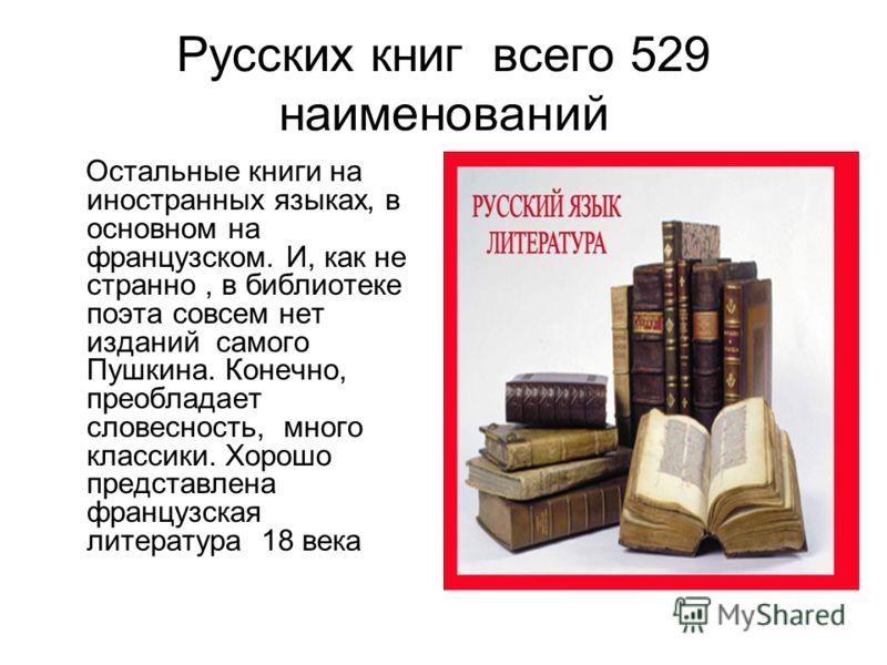 Русских книг всего 529 наименований Остальные книги на иностранных языках, в основном на французском. И, как не странно, в библиотеке поэта совсем нет изданий самого Пушкина. Конечно, преобладает словесность, много классики. Хорошо представлена франц