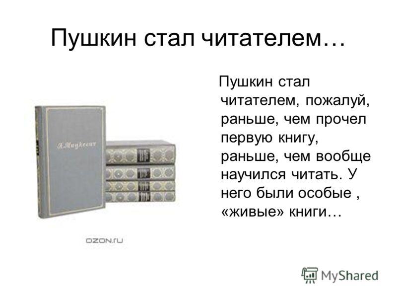 Пушкин стал читателем… Пушкин стал читателем, пожалуй, раньше, чем прочел первую книгу, раньше, чем вообще научился читать. У него были особые, «живые» книги…