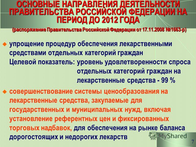 7 ОСНОВНЫЕ НАПРАВЛЕНИЯ ДЕЯТЕЛЬНОСТИ ПРАВИТЕЛЬСТВА РОССИЙСКОЙ ФЕДЕРАЦИИ НА ПЕРИОД ДО 2012 ГОДА (распоряжение Правительства Российской Федерации от 17.11.2008 1663-р) упрощение процедур обеспечения лекарственными средствами отдельных категорий граждан