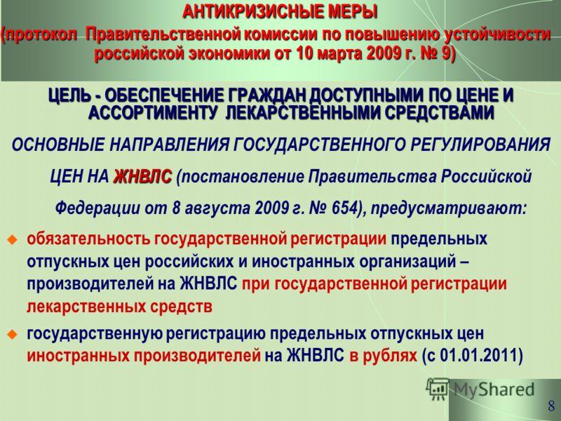 8 АНТИКРИЗИСНЫЕ МЕРЫ (протокол Правительственной комиссии по повышению устойчивости российской экономики от 10 марта 2009 г. 9) ЦЕЛЬ - ОБЕСПЕЧЕНИЕ ГРАЖДАН ДОСТУПНЫМИ ПО ЦЕНЕ И АССОРТИМЕНТУ ЛЕКАРСТВЕННЫМИ СРЕДСТВАМИ ЖНВЛС ОСНОВНЫЕ НАПРАВЛЕНИЯ ГОСУДАРС