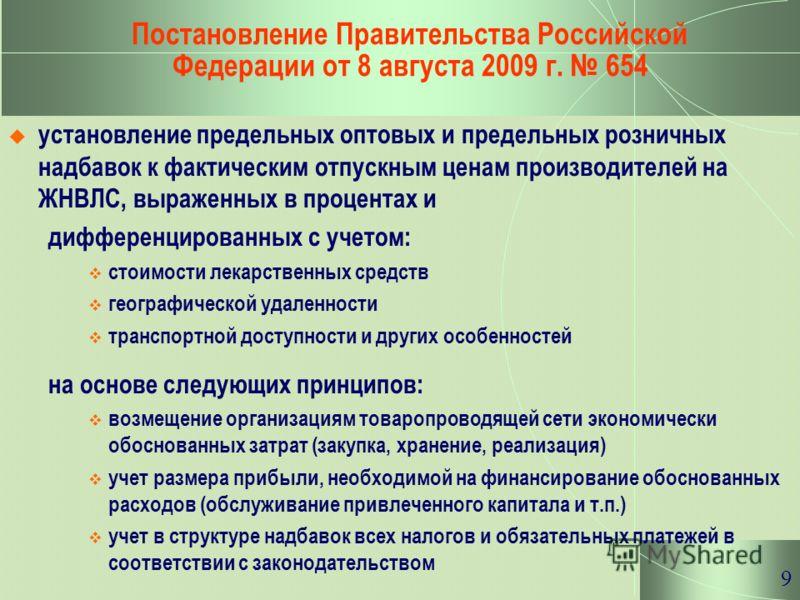 9 Постановление Правительства Российской Федерации от 8 августа 2009 г. 654 установление предельных оптовых и предельных розничных надбавок к фактическим отпускным ценам производителей на ЖНВЛС, выраженных в процентах и дифференцированных с учетом: с