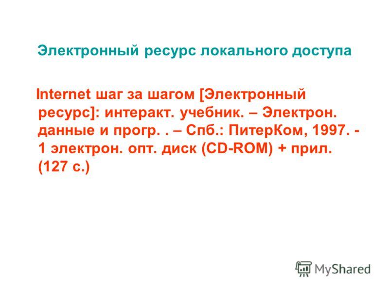 Электронный ресурс локального доступа Internet шаг за шагом [Электронный ресурс]: интеракт. учебник. – Электрон. данные и прогр.. – Спб.: ПитерКом, 1997. - 1 электрон. опт. диск (CD-ROM) + прил. (127 с.)