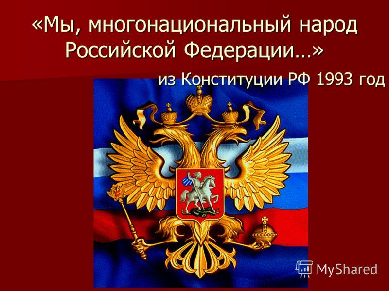 «Мы, многонациональный народ Российской Федерации…» из Конституции РФ 1993 год