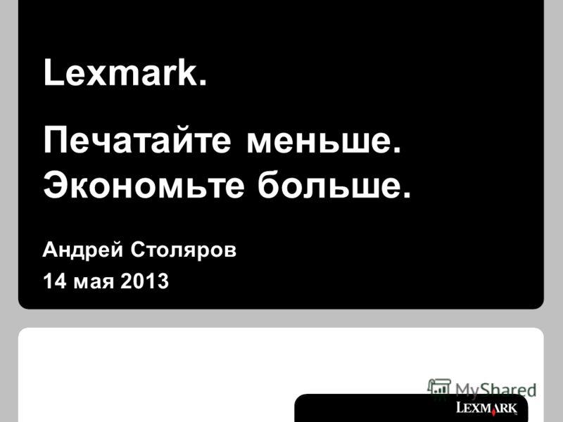 Lexmark. Печатайте меньше. Экономьте больше. Андрей Столяров 14 мая 2013