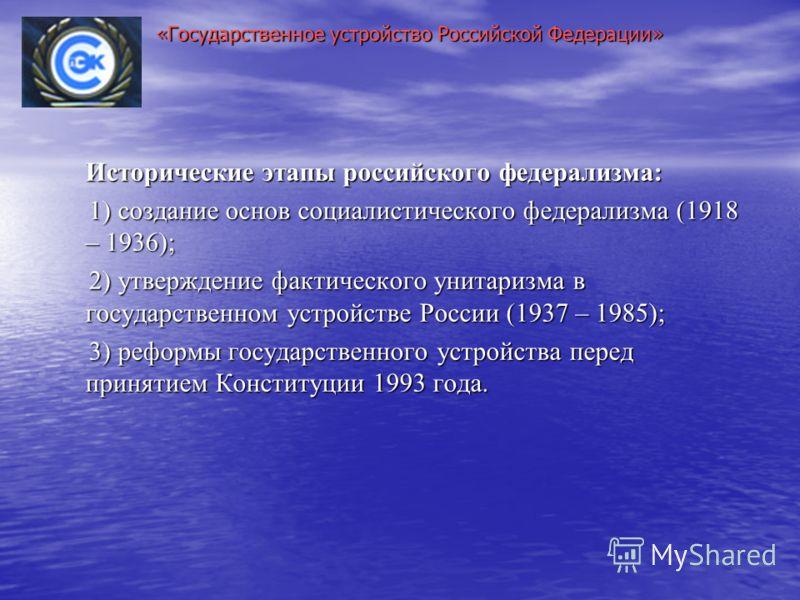 Исторические этапы российского федерализма: 1) создание основ социалистического федерализма (1918 – 1936); 1) создание основ социалистического федерализма (1918 – 1936); 2) утверждение фактического унитаризма в государственном устройстве России (1937