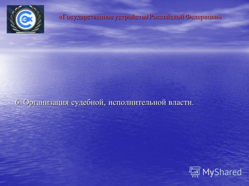 «Государственное устройство Российской Федерации» «Государственное устройство Российской Федерации» 6. Организация судебной, исполнительной власти.