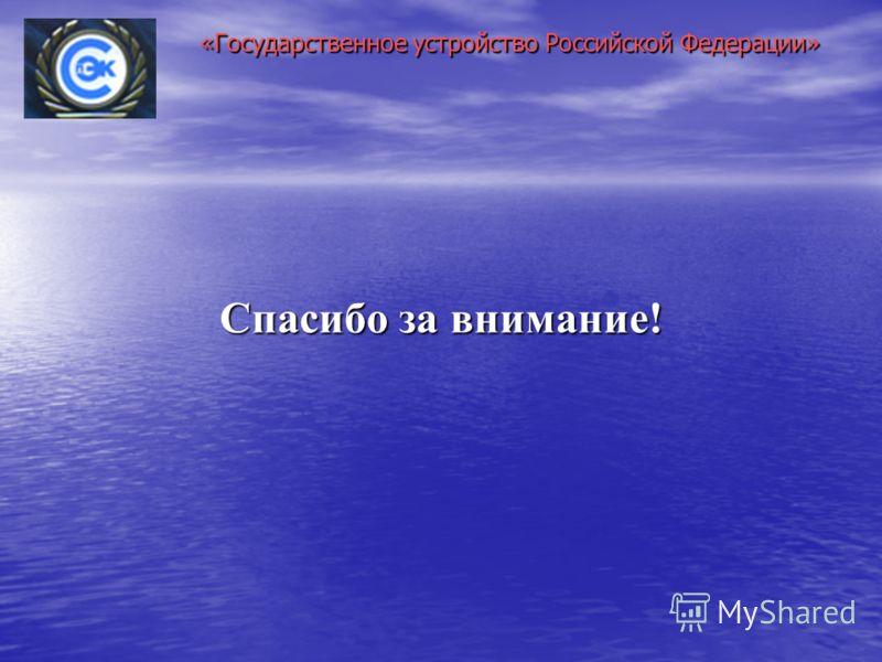 «Государственное устройство Российской Федерации» Спасибо за внимание!