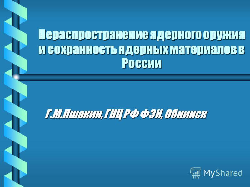 Нераспространение ядерного оружия и сохранность ядерных материалов в России Г.М.Пшакин, ГНЦ РФ ФЭИ, Обнинск