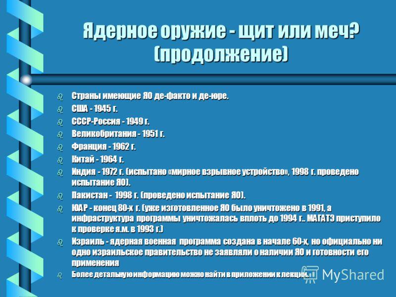 Ядерное оружие - щит или меч? (продолжение) b Страны имеющие ЯО де-факто и де-юре. b США - 1945 г. b СССР-Россия - 1949 г. b Великобритания - 1951 г. b Франция - 1962 г. b Китай - 1964 г. b Индия - 1972 г. (испытано «мирное взрывное устройство», 1998