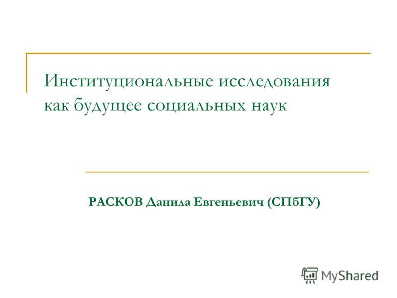 Институциональные исследования как будущее социальных наук РАСКОВ Данила Евгеньевич (СПбГУ)