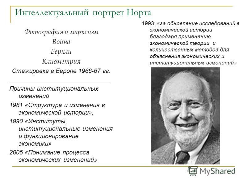 Интеллектуальный портрет Норта Фотография и марксизм Война Беркли Клиометрия Стажировка в Европе 1966-67 гг. ______________________________ Причины институциональных изменений 1981 «Структура и изменения в экономической истории», 1990 «Институты, инс
