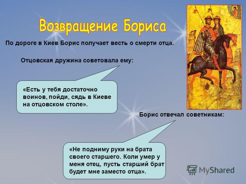 По дороге в Киев Борис получает весть о смерти отца. Отцовская дружина советовала ему: «Есть у тебя достаточно воинов, пойди, сядь в Киеве на отцовском столе». Борис отвечал советникам: «Не подниму руки на брата своего старшего. Коли умер у меня отец