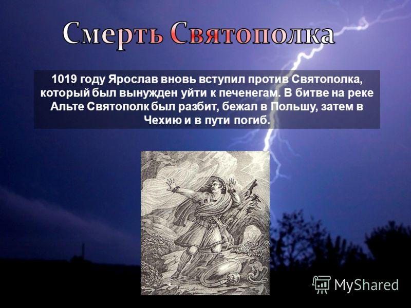 1019 году Ярослав вновь вступил против Святополка, который был вынужден уйти к печенегам. В битве на реке Альте Святополк был разбит, бежал в Польшу, затем в Чехию и в пути погиб.