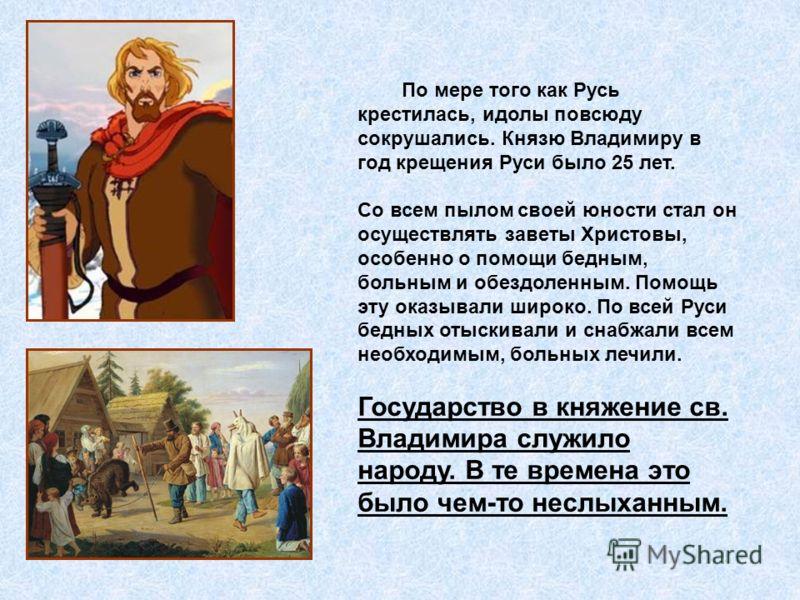 По мере того как Русь крестилась, идолы повсюду сокрушались. Князю Владимиру в год крещения Руси было 25 лет. Со всем пылом своей юности стал он осуществлять заветы Христовы, особенно о помощи бедным, больным и обездоленным. Помощь эту оказывали широ
