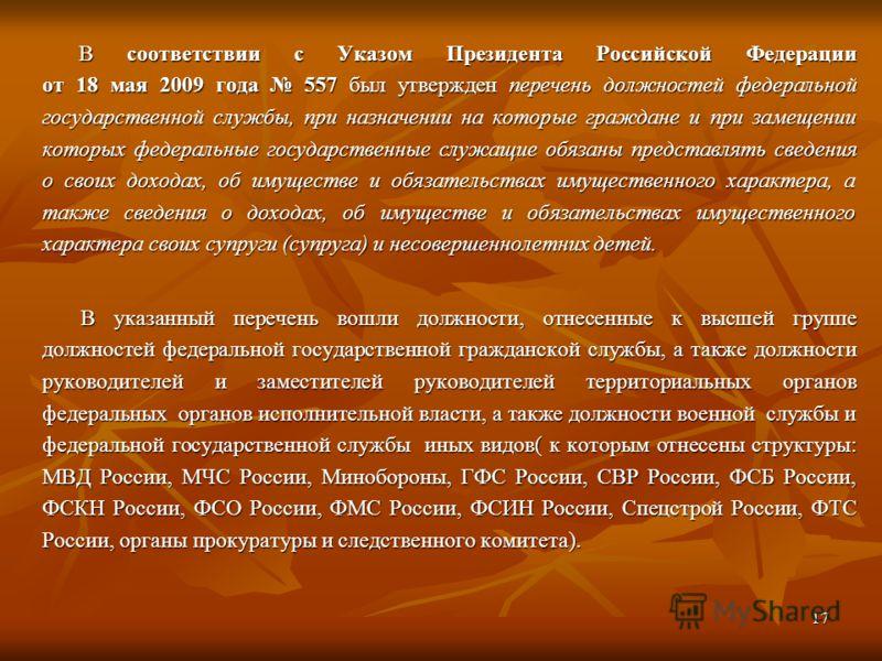17 В соответствии с Указом Президента Российской Федерации от 18 мая 2009 года 557 был утвержден перечень должностей федеральной государственной службы, при назначении на которые граждане и при замещении которых федеральные государственные служащие о
