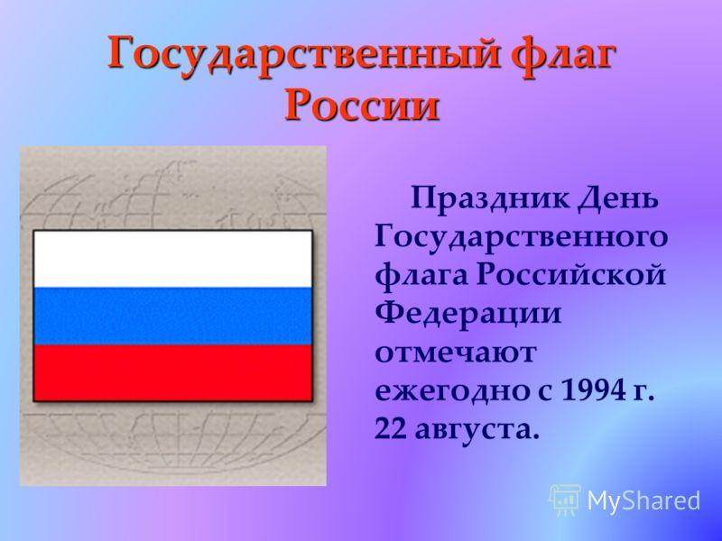 Праздник День Государственного флага Российской Федерации отмечают ежегодно с 1994 г. 22 августа.