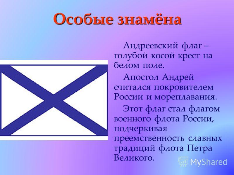 Особые знамёна Андреевский флаг – голубой косой крест на белом поле. Апостол Андрей считался покровителем России и мореплавания. Этот флаг стал флагом военного флота России, подчеркивая преемственность славных традиций флота Петра Великого.