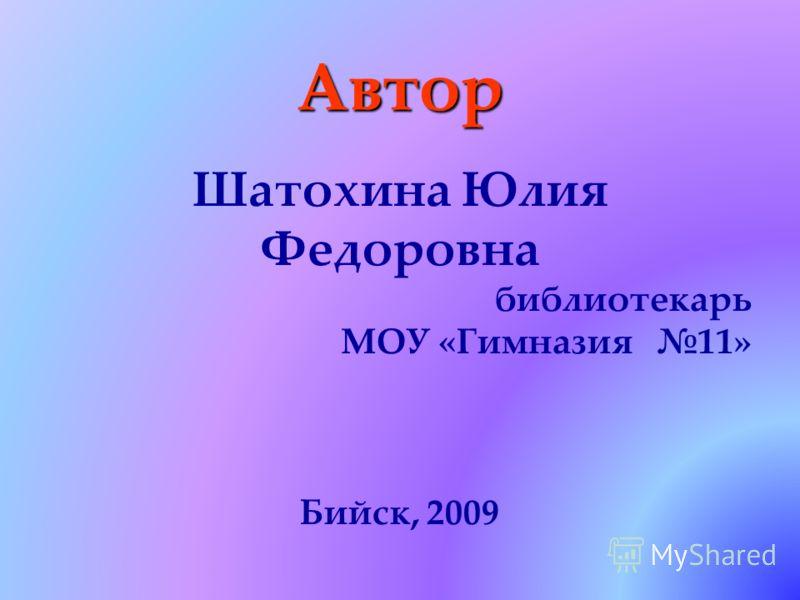 Автор Шатохина Юлия Федоровна библиотекарь МОУ «Гимназия 11» Бийск, 2009