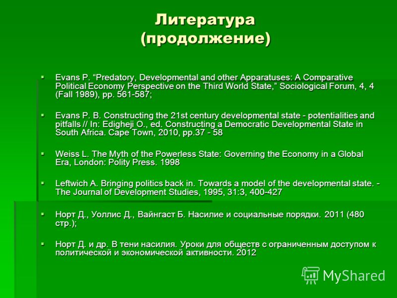 Литература (продолжение) Evans P. Predatory, Developmental and other Apparatuses: A Comparative Political Economy Perspective on the Third World State, Sociological Forum, 4, 4 (Fall 1989), pp. 561-587; Evans P. Predatory, Developmental and other App