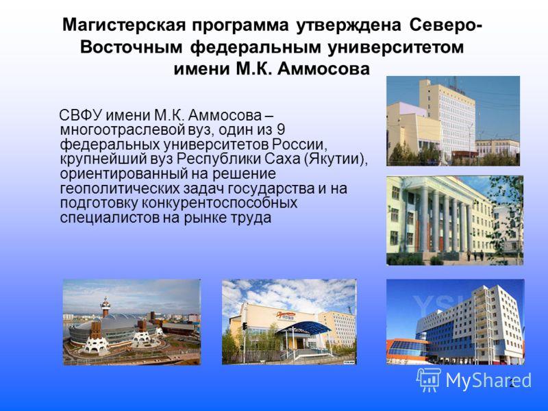 2 Магистерская программа утверждена Северо- Восточным федеральным университетом имени М.К. Аммосова СВФУ имени М.К. Аммосова – многоотраслевой вуз, один из 9 федеральных университетов России, крупнейший вуз Республики Саха (Якутии), ориентированный н