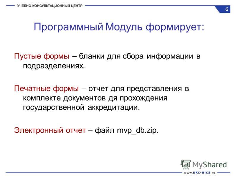 Пустые формы – бланки для сбора информации в подразделениях. Печатные формы – отчет для представления в комплекте документов дя прохождения государственной аккредитации. Электронный отчет – файл mvp_db.zip. Программный Модуль формирует: 6