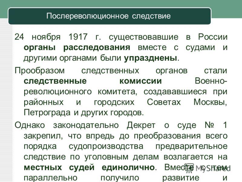 Послереволюционное следствие 24 ноября 1917 г. существовавшие в России органы расследования вместе с судами и другими органами были упразднены. Прообразом следственных органов стали следственные комиссии Военно- революционного комитета, создававшиеся