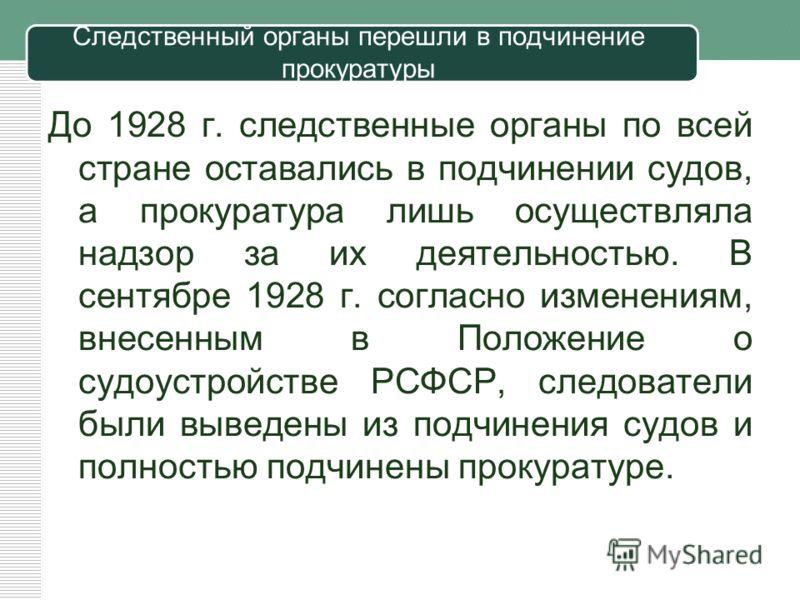 Следственный органы перешли в подчинение прокуратуры До 1928 г. следственные органы по всей стране оставались в подчинении судов, а прокуратура лишь осуществляла надзор за их деятельностью. В сентябре 1928 г. согласно изменениям, внесенным в Положени