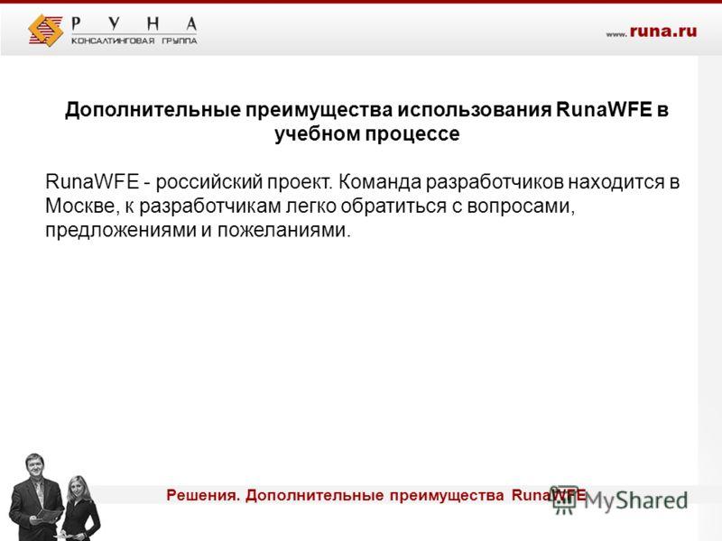 Дополнительные преимущества использования RunaWFE в учебном процессе RunaWFE - российский проект. Команда разработчиков находится в Москве, к разработчикам легко обратиться с вопросами, предложениями и пожеланиями. Решения. Дополнительные преимуществ