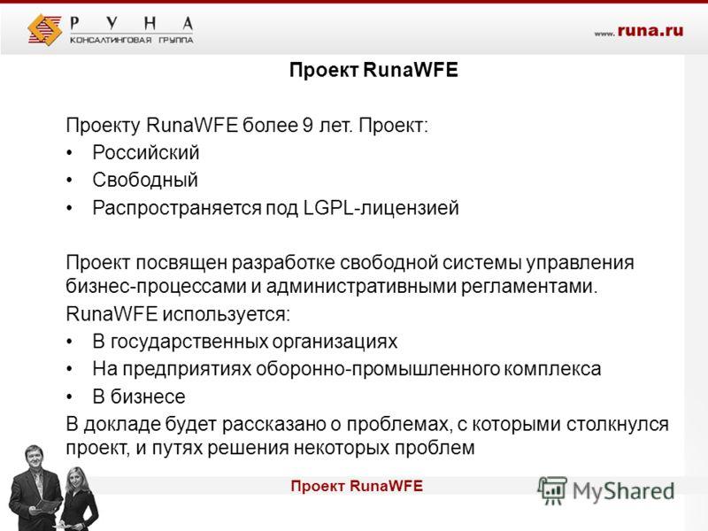 Проект RunaWFE Проекту RunaWFE более 9 лет. Проект: Российский Свободный Распространяется под LGPL-лицензией Проект посвящен разработке свободной системы управления бизнес-процессами и административными регламентами. RunaWFE используется: В государст