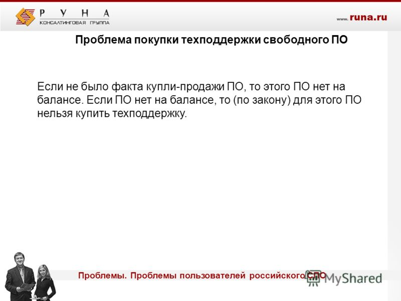 Проблемы. Проблемы пользователей российского СПО Проблема покупки техподдержки свободного ПО Если не было факта купли-продажи ПО, то этого ПО нет на балансе. Если ПО нет на балансе, то (по закону) для этого ПО нельзя купить техподдержку.