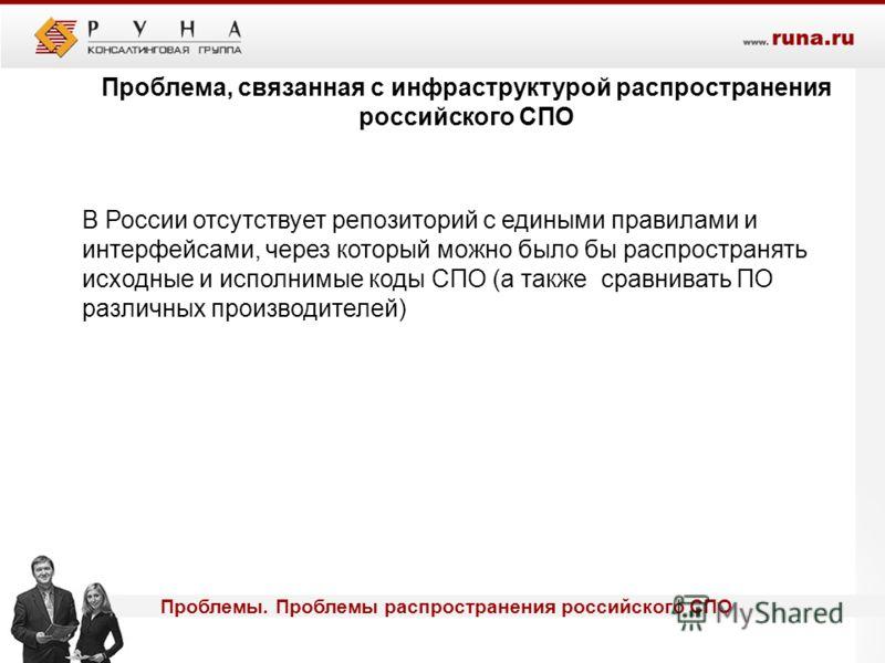 Проблемы. Проблемы распространения российского СПО Проблема, связанная с инфраструктурой распространения российского СПО В России отсутствует репозиторий с едиными правилами и интерфейсами, через который можно было бы распространять исходные и исполн