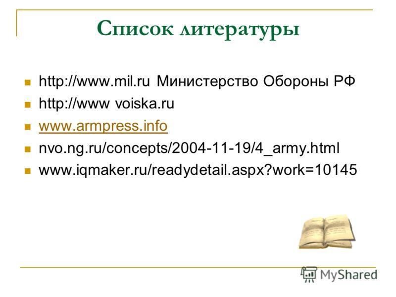 Список литературы http://www.mil.ru Министерство Обороны РФ http://www voiska.ru www.armpress.info nvo.ng.ru/concepts/2004-11-19/4_army.html www.iqmaker.ru/readydetail.aspx?work=10145