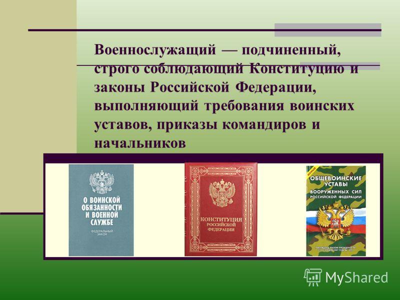 Военнослужащий подчиненный, строго соблюдающий Конституцию и законы Российской Федерации, выполняющий требования воинских уставов, приказы командиров и начальников
