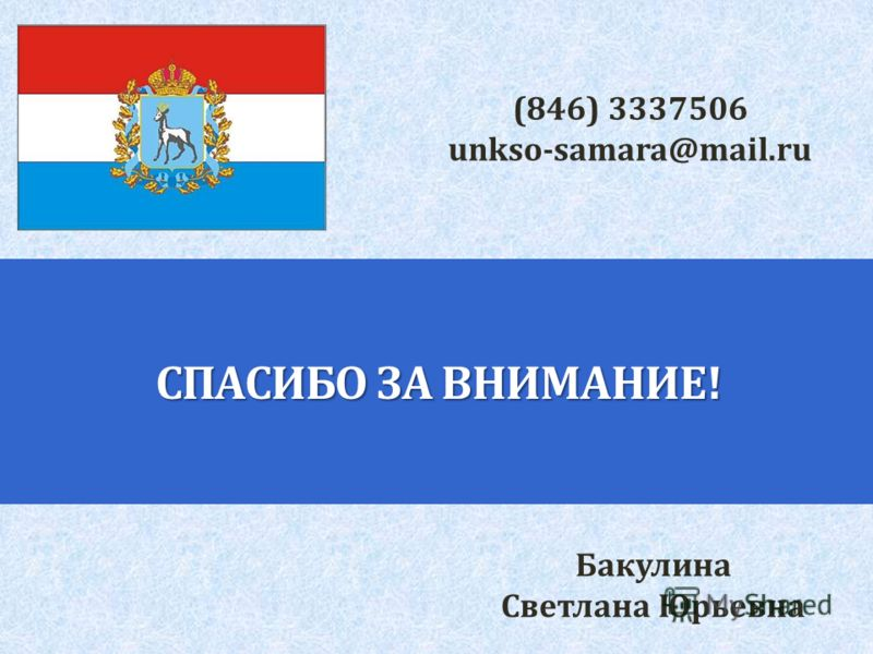 СПАСИБО ЗА ВНИМАНИЕ! Бакулина Светлана Юрьевна (846) 3337506 unkso-samara@mail.ru