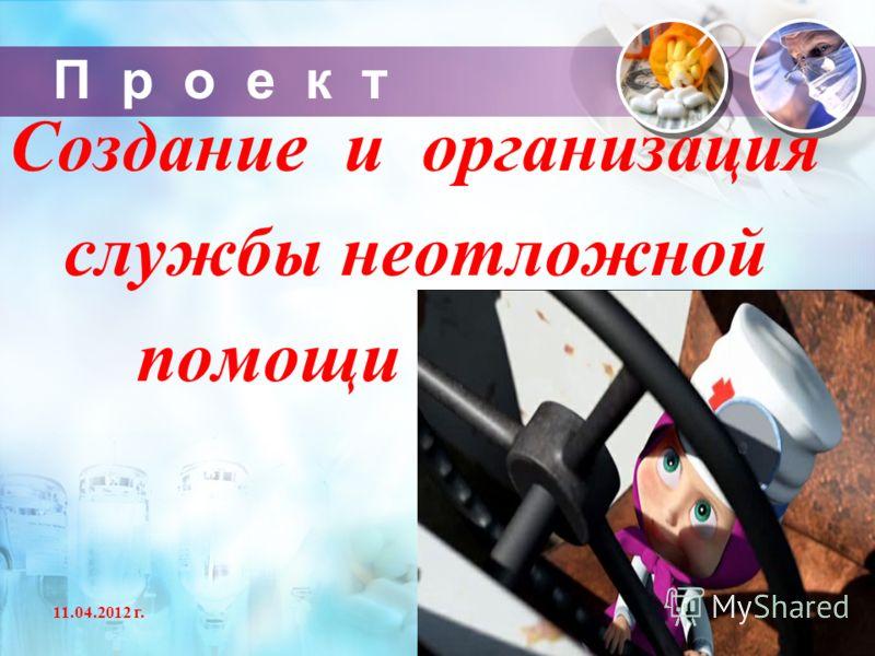 П р о е к т Создание и организация службы неотложной помощи 11.04.2012 г.