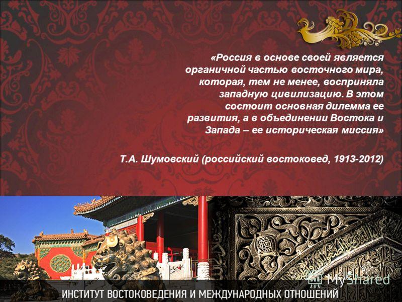 «Россия в основе своей является органичной частью восточного мира, которая, тем не менее, восприняла западную цивилизацию. В этом состоит основная дилемма ее развития, а в объединении Востока и Запада – ее историческая миссия» Т.А. Шумовский (российс