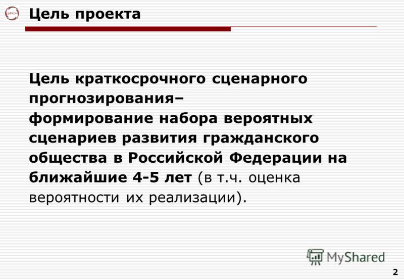 2 Цель проекта Цель краткосрочного сценарного прогнозирования– формирование набора вероятных сценариев развития гражданского общества в Российской Федерации на ближайшие 4-5 лет (в т.ч. оценка вероятности их реализации).