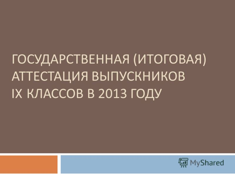 ГОСУДАРСТВЕННАЯ (ИТОГОВАЯ) АТТЕСТАЦИЯ ВЫПУСКНИКОВ IX КЛАССОВ В 2013 ГОДУ