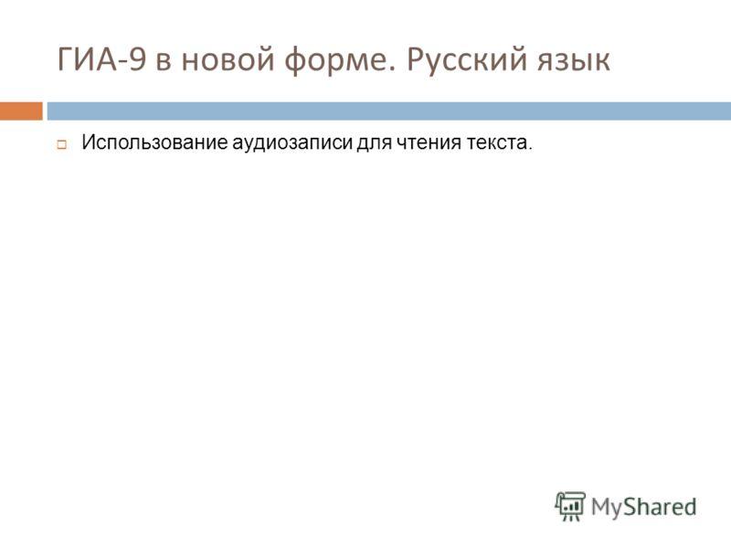 ГИА-9 в новой форме. Русский язык Использование аудиозаписи для чтения текста.