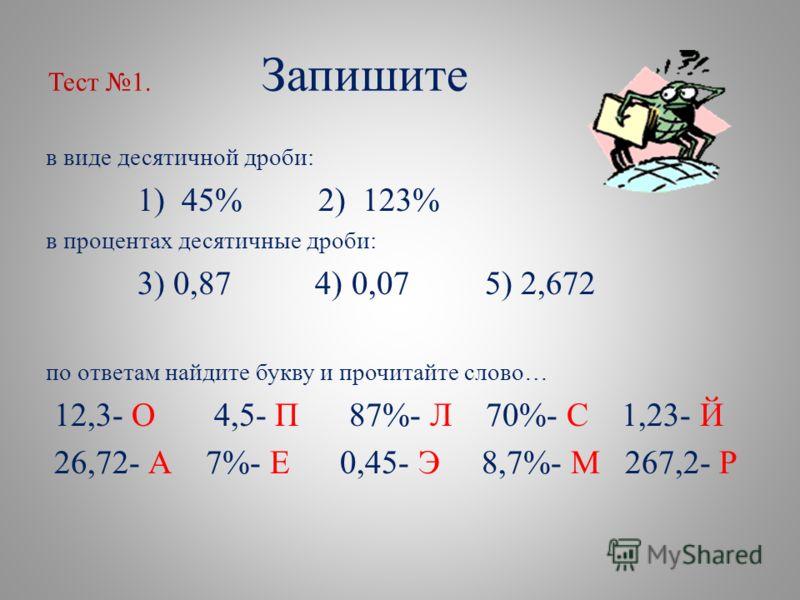 Тест 1. Запишите в виде десятичной дроби: 1) 45% 2) 123% в процентах десятичные дроби: 3) 0,87 4) 0,07 5) 2,672 по ответам найдите букву и прочитайте слово… 12,3- О 4,5- П 87%- Л 70%- С 1,23- Й 26,72- А 7%- Е 0,45- Э 8,7%- М 267,2- Р