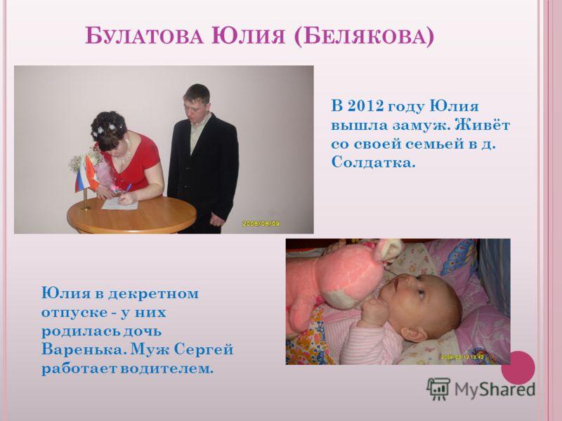 Б УЛАТОВА Ю ЛИЯ (Б ЕЛЯКОВА ) Юлия в декретном отпуске - у них родилась дочь Варенька. Муж Сергей работает водителем. В 2012 году Юлия вышла замуж. Живёт со своей семьей в д. Солдатка.